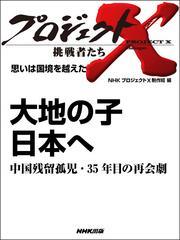 プロジェクトX 挑戦者たち 思いは国境を越えた 大地の子 日本へ中国残留孤児・35年目の再会劇