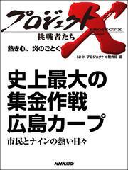 プロジェクトX 挑戦者たち 熱き心、炎のごとく  史上最大の集金作戦 広島カープ市民とナインの熱い日々