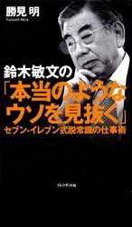 鈴木敏文の「本当のようなウソを見抜く」 セブン-イレブン式脱常識の仕事術