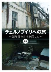 チェルノブイリへの旅 ~25年後の日本を探しに~〈上巻〉