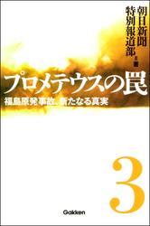 プロメテウスの罠 3 福島原発事故、新たなる真実