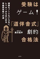 受験はゲーム!「道伴舎式」劇的合格法 ~授業もノートもいらない、レベル1から始める早稲田攻略への道~