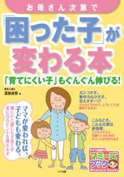 お母さん次第で「困った子」が変わる本 : 「育てにくい子」もぐんぐん伸びる!