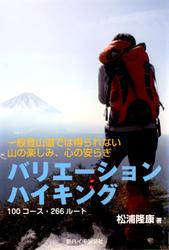 バリエーションハイキング : 一般登山道では得られない山の楽しみ、心の安らぎ : 100コース・266ルート