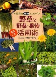 野草と野菜・果物まるごと活用術 : 木佐森流節約エコライフ