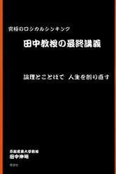 田中教授の最終講義 : 究極のロジカルシンキング 論理とことばで人生を創り直す