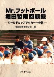 Mr.フットボール堀田哲爾回顧録 : ワールドカップサッカーへの旅