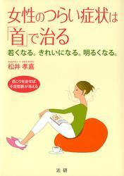 女性のつらい症状は「首」で治る : 若くなる。きれいになる。明るくなる。 首こりを治せば不定愁訴が消える