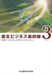 東北ビジネス最前線3~復興する東北の有用性が日本の力に。~