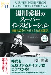 湯川秀樹のスーパーインスピレーション 無限の富を生み出す「未来産業学」