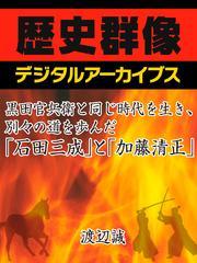 黒田官兵衛と同じ時代を生き、別々の道を歩んだ「石田三成」と「加藤清正」