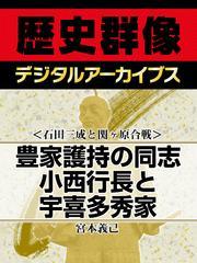 <石田三成と関ヶ原合戦>豊家護持の同志 小西行長と宇喜多秀家