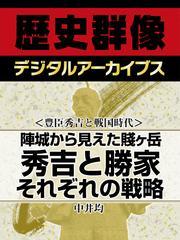 <豊臣秀吉と戦国時代>陣城から見えた賤ヶ岳 秀吉と勝家それぞれの戦略