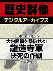<九州の戦国時代>大包囲網を撃破せよ! 龍造寺軍決死の作戦