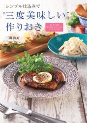 """シンプル仕込みで""""三度美味しい""""作りおき ―和、洋、中華またはエスニックのごちそうレシピ"""