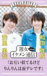 週女イケメン通信 vol.04 安里勇哉 × 和田雅成