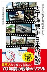 カラー写真と地図でたどる 太平洋戦争 日本の軌跡