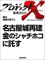 プロジェクトX 挑戦者たち 名古屋城再建 金のシャチホコに託す
