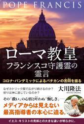 ローマ教皇フランシスコ守護霊の霊言 ―コロナ・パンデミックによるバチカンの苦悶を語る―