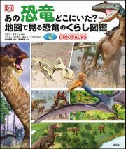 あの恐竜どこにいた? 地図で見る恐竜のくらし図鑑