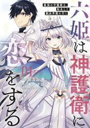 【期間限定 試し読み増量版】六姫は神護衛に恋をする ~最強の守護騎士、転生して魔法学園に行く~