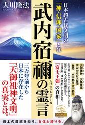 武内宿禰の霊言 ―日本超古代文明の「神・信仰・国家」とは―