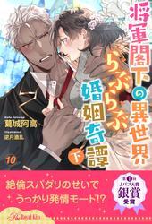 将軍閣下の異世界らぶらぶ婚姻奇譚 下【10】