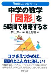 「勉強のコツ」シリーズ 中学の数学「図形」を5時間で攻略する本