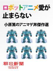 ロボットアニメ愛が止まらない 小原篤のアニマゲ丼傑作選