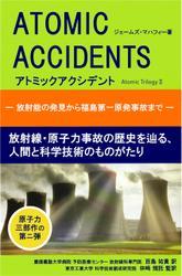 アトミックアクシデント ‐放射能の発見から福島第一原発事故まで‐ 放射線・原子力事故の歴史を辿る、人間と科学技術のものがたり