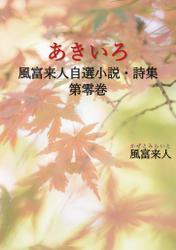 あきいろ 風富来人自選小説・詩集 第零巻
