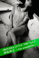 OKINAWA LITTLE TRIP Vol.7 みなみ ③ ~For possibility~