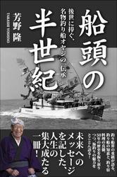 船頭の半世紀 後世に捧ぐ、名物釣り船オヤジの「伝承」