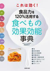 これは効く! 食品力を120%活用する食べもの効果効能事典
