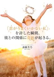 「恋がうまくいかない私」を許した瞬間、彼との関係に奇跡が起きる。(大和出版)