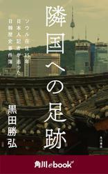 隣国への足跡 ソウル在住35年 日本人記者が追った日韓歴史事件簿 (角川ebook nf)
