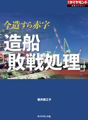造船「敗戦処理」(週刊ダイヤモンド特集BOOKS Vol.383)―――今造すら赤字