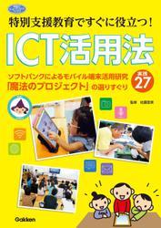 特別支援教育ですぐに役立つ! ICT活用法 ソフトバンクによるモバイル端末活用研究「魔法のプロジェクト」の選りすぐり実践27