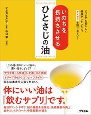 いのちを長持ちさせるひとさじの油 いつまでも若々しく健康でいたいなら、オメガ3を摂りなさい!