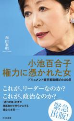 小池百合子 権力に憑かれた女~ドキュメント東京都知事の1400日~