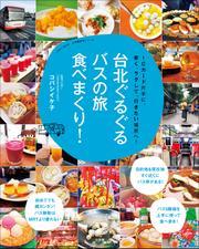 台北ぐるぐるバスの旅 食べまくり! ~ICカード片手に、安く、ラクして、行きたい場所へ!~