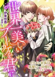 世界一美しいブーケを君に ~イケメン社長は花屋に一目惚れしました~
