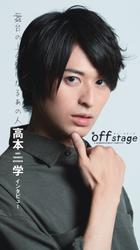 off stage <オフ・ステージ> インタビューズ 高本学