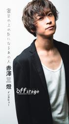 off stage <オフ・ステージ> インタビューズ 赤澤燈