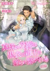 真珠の花嫁は黒衣の新王に淫らに繋がれる~前編~【書き下ろし・イラスト7枚入り】